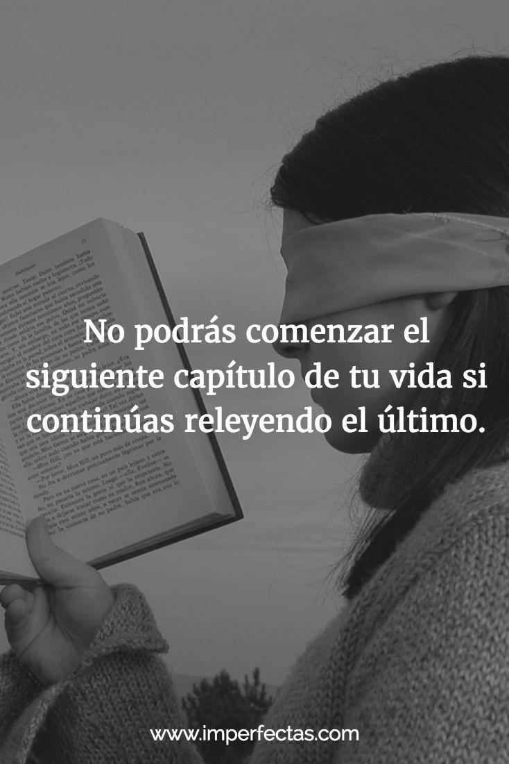 No sigas releyendo una y otra vez palabras sin sentido. Pasa página. Date la oportunidad de un nuevo comienzo, una nueva historia, un nuevo capítulo en el libro de tu vida.