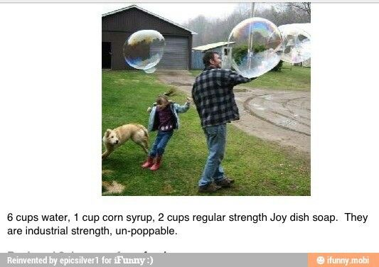 Industrial strength bubbles; YES PLEASE! 6 cups of water, 1 cup corn syrup, 2cups joy dish soap.