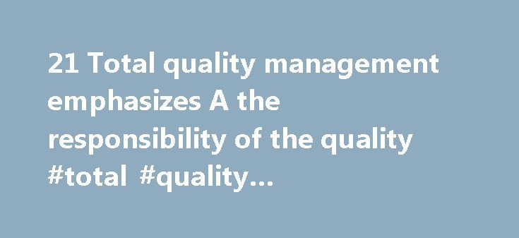 21 Total quality management emphasizes A the responsibility of the quality #total #quality #management #emphasizes http://mauritius.remmont.com/21-total-quality-management-emphasizes-a-the-responsibility-of-the-quality-total-quality-management-emphasizes/  # 21 total quality management emphasizes a the 21) Total quality management emphasizes: A) the responsibility of the quality control staF to identify and solve all quality-related problems. B) a commitment to quality that goes beyond…