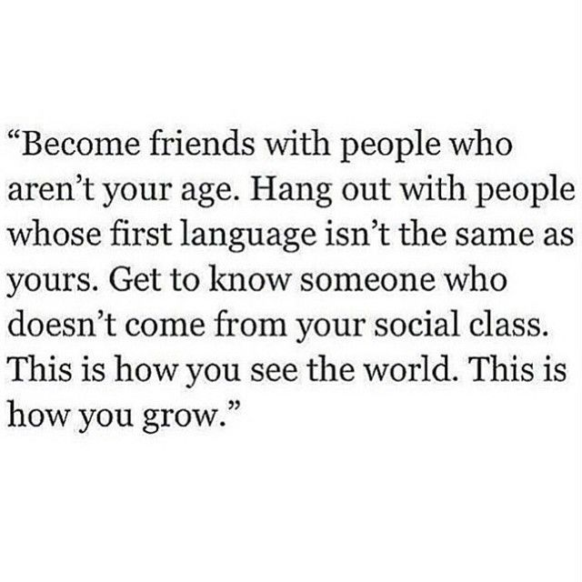 Become friends with people who aren't your age... This is how you see the world. This is how you grow.