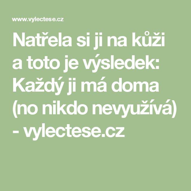 Natřela si ji na kůži a toto je výsledek: Každý ji má doma (no nikdo nevyužívá) - vylectese.cz