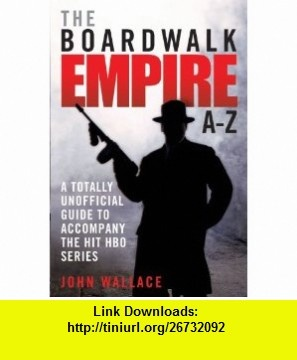 The Boardwalk Empire A-Z A Totally Unofficial Guide to Accompany the Hit HBO Series (9781843583653) John Wallace , ISBN-10: 1843583658  , ISBN-13: 978-1843583653 ,  , tutorials , pdf , ebook , torrent , downloads , rapidshare , filesonic , hotfile , megaupload , fileserve