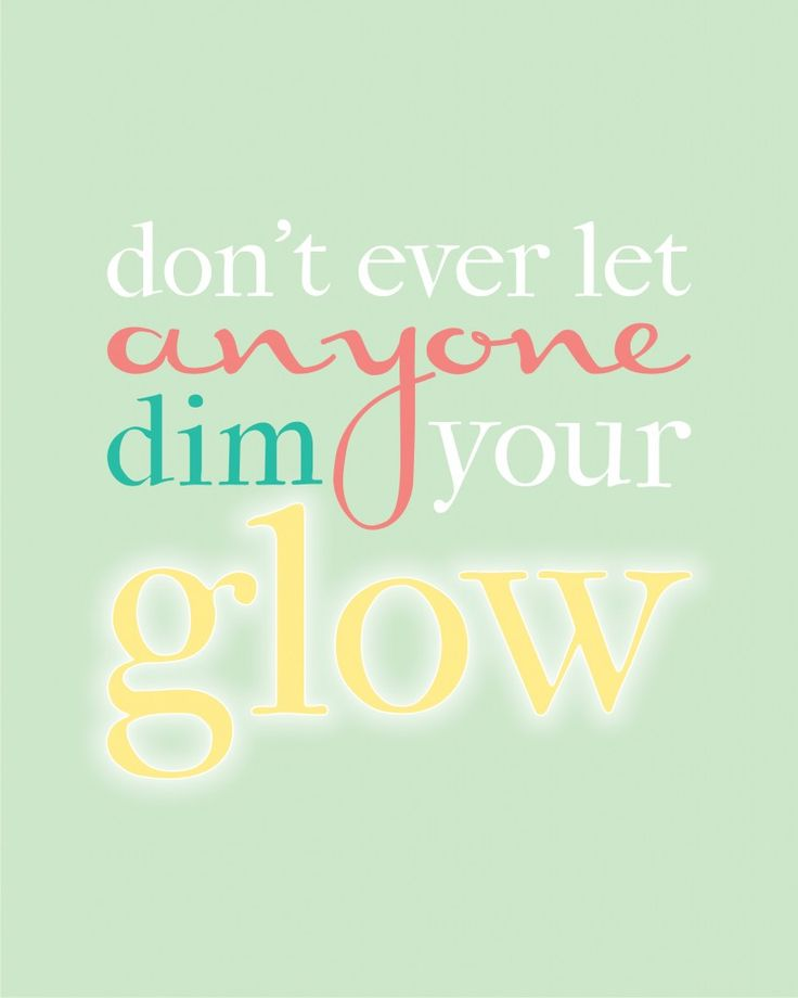Don't ever let anyone dim your glow