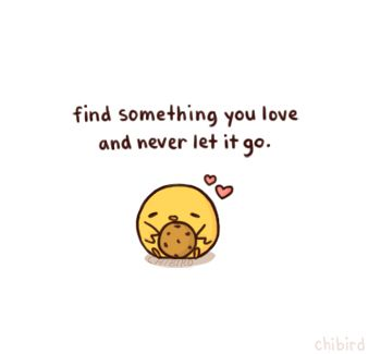 You'll find someone or something in time. Find it and never let it go <3 (From Chibird)