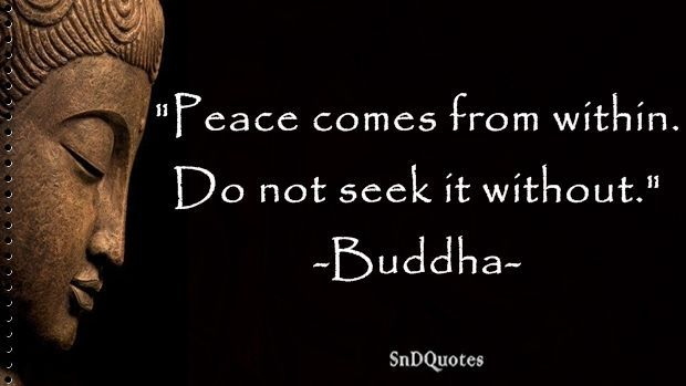 FAMOUS BUDDHA QUOTES : Peace comes from within. Do not seek it without. Buddha