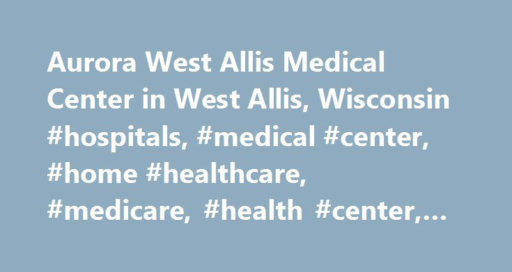 Aurora West Allis Medical Center in West Allis, Wisconsin #hospitals, #medical #center, #home #healthcare, #medicare, #health #center, #std #clinic, http://kentucky.remmont.com/aurora-west-allis-medical-center-in-west-allis-wisconsin-hospitals-medical-center-home-healthcare-medicare-health-center-std-clinic/  # Aurora West Allis Medical Center West Allis, Wisconsin Key Facts Aurora West Allis Medical Center is located in West Allis, Wisconsin. This acute care hospital hospital has a very…
