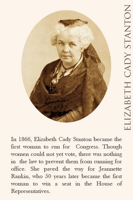 In 1866, Elizabeth Cady Stanton became the first woman to run for Congress. Though women could not vote, there was nothing to prevent them from running for office. She paved the way for Jeannette Rankin, who 50 years later became the first woman to win a seat in the House of Representatives.