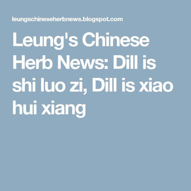"""Leung's Chinese Herb News: Dill is shi luo zi, Dill is xiao hui xiang (It is said to benefit the spleen, kidney, and stomach - dispersing colds, increasing appetite, and getting rid of fish and meat toxins. It is used mainly in treating gastrointestinal problems, including stomachache, colic, vomiting, lack of appetite,  abdominal distention, hernia, and """"painful abdominal mass"""" in women)"""