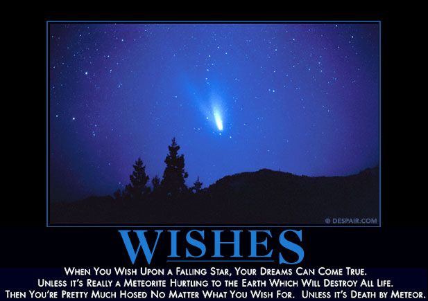 When you wish upon a falling star, your dreams can come true. Unless its really a meteorite hurtling to the Earth which will destroy all life. Then youre pretty much hosed no matter what you wish for. Unless its death by meteor.