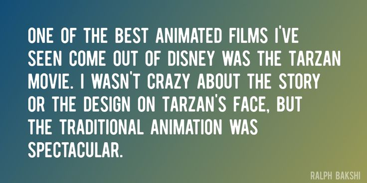 Quote by Ralph Bakshi => One of the best animated films I've seen come out of Disney was the Tarzan movie. I wasn't crazy about the story or the design on Tarzan's face, but the traditional animation was spectacular.