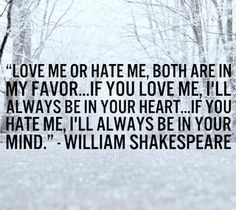 """""""Love me or hate me. Both are in my favor ... If you love me, I'll always be in your heart ... If you hate me, I'll always be in your mind."""" William Shakespeare"""