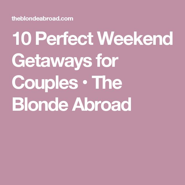 10 Perfect Weekend Getaways for Couples • The Blonde Abroad