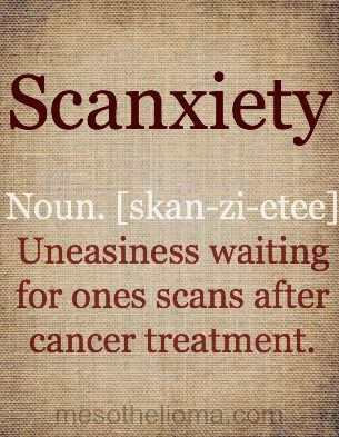 Scanxiety: Noun [skan-zi-etee]: Uneasiness waiting for ones scans after cancer treatment. Fearing this every time I go for a scan. Each time I have one the chances of the cancer showing up are slim but it still doesn't take away the fear!