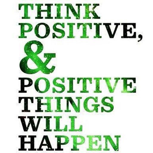Think positive & positive things will happen.