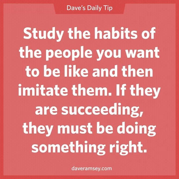 Study the habits of the people you want to be like and then imitate the.  If they are succeeding, the must be doing something right. Dave Ramsey