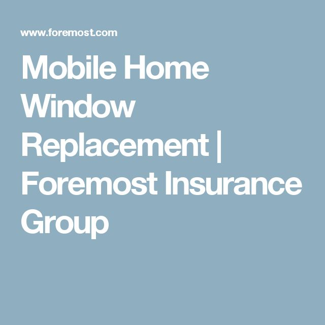 mobile home window replacement foremost insurance group