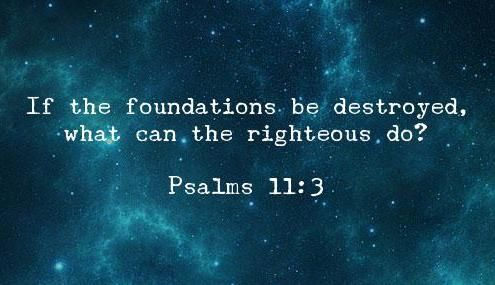 """""""If the foundations be destroyed, what can the righteous do?"""" 
