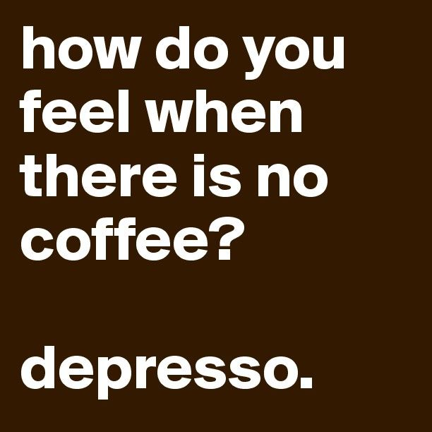 how do you feel when there is no coffee? depresso. - Post by beesmoove on Boldomatic
