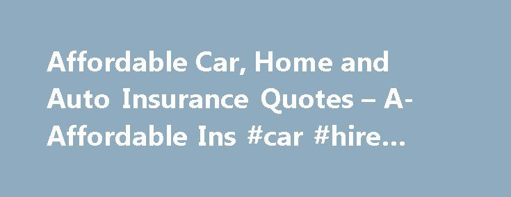 Affordable Car, Home and Auto Insurance Quotes – A-Affordable Ins #car #hire #alicante http://cars.remmont.com/affordable-car-home-and-auto-insurance-quotes-a-affordable-ins-car-hire-alicante/  #car ins # Welcome to A-Affordable Auto Insurance You need insurance to protect yourself, your loved ones and your property. But that shouldn't mean you need to drain your bank account to get the coverage you need. At A-Affordable Insurance Agency, we help men, women and young adult in Massachusetts…