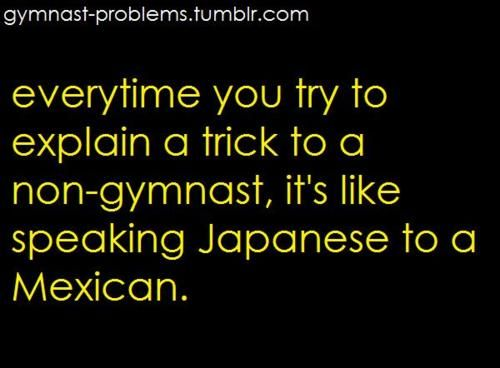 Or your talking with you gymnastics friends and all your other friends are looking at you like you are crazy.