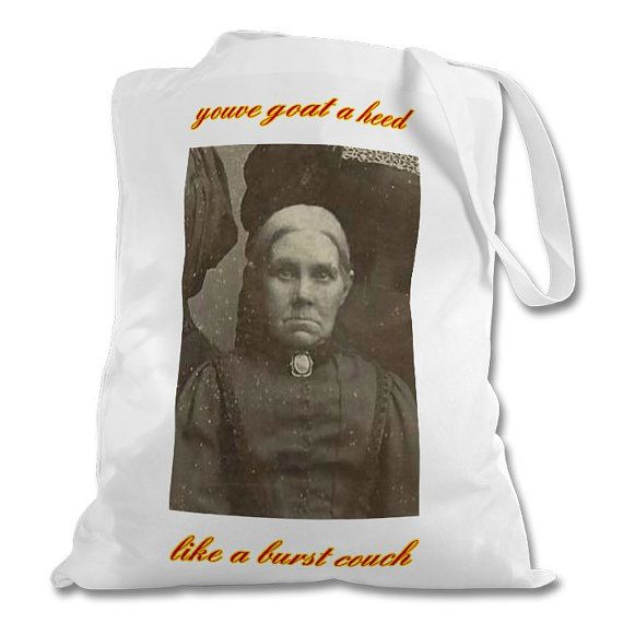 Funny Scottish tote bags, with sayings from Glasgow  https://www.etsy.com/uk/listing/260966401/grumpy-granny-tote-bags-scottish-phrases