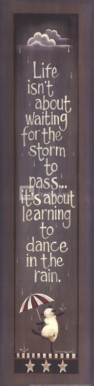 Life isn't about waiting for the storm to pass, it's about learning to dance in the rain.