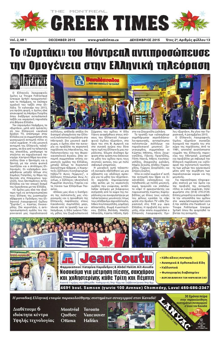 GREEK TIMES No.13 - December 2015  THE MONTREAL GREEK TIMES (December 2015) To «Συρτάκι» του Μόντρεαλ αντιπροσώπευσε την Ομογένεια στην Ελληνική τηλεόραση, Ο Καναδάς καθυστερεί την άφιξη Σύρων προσφύγων, Παγκόσμια Διάσκεψη του ΟΗΕ για το Κλίμα (COP21), Επίδοση διαπιστευτηρίων του νέου καναδού πρέσβη στην Ελλάδα, «Ημέρα Ελληνισμού της Διασποράς», Τα σαμιώτικα κρασιά στο Μόντρεαλ, Απονεμήθηκε Μετάλλιο της Εθνοσυνέλευσης του Κεμπέκ στο σύλλογο Καστοριέων, Συντονισμός Ελλάδας-Κύπρου για τον…