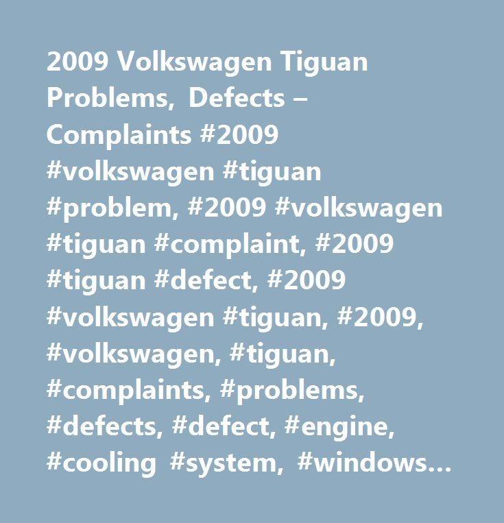 2009 Volkswagen Tiguan Problems, Defects – Complaints #2009 #volkswagen #tiguan #problem, #2009 #volkswagen #tiguan #complaint, #2009 #tiguan #defect, #2009 #volkswagen #tiguan, #2009, #volkswagen, #tiguan, #complaints, #problems, #defects, #defect, #engine, #cooling #system, #windows #/ #windshield…