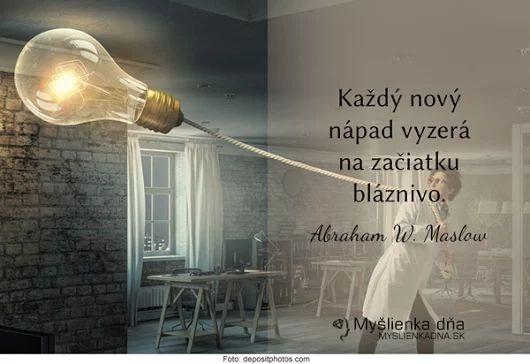 Každý nový nápad vyzerá na začiatku bláznivo. -- A. W. Maslow