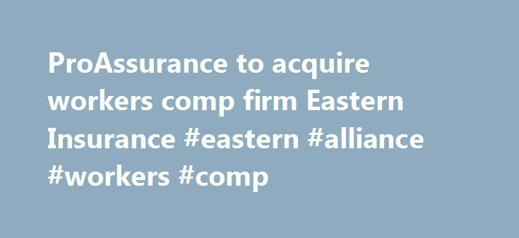 ProAssurance to acquire workers comp firm Eastern Insurance #eastern #alliance #workers #comp http://iowa.nef2.com/proassurance-to-acquire-workers-comp-firm-eastern-insurance-eastern-alliance-workers-comp/  # Professional and products liability insurer ProAssurance Corp. announced Tuesday that it is expanding into the workers compensation insurance market by acquiring Lancaster, Pa.-based Eastern Insurance Holdings Inc. Birmingham, Ala.-based ProAssurance is a specialty insurer focusing on…
