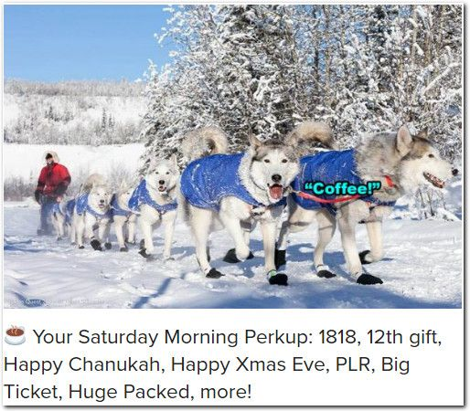 ☕ Your Saturday Morning Perkup: 1818, 12th gift, Happy Chanukah, Happy Xmas Eve, PLR, Big Ticket, Huge Packed, more!