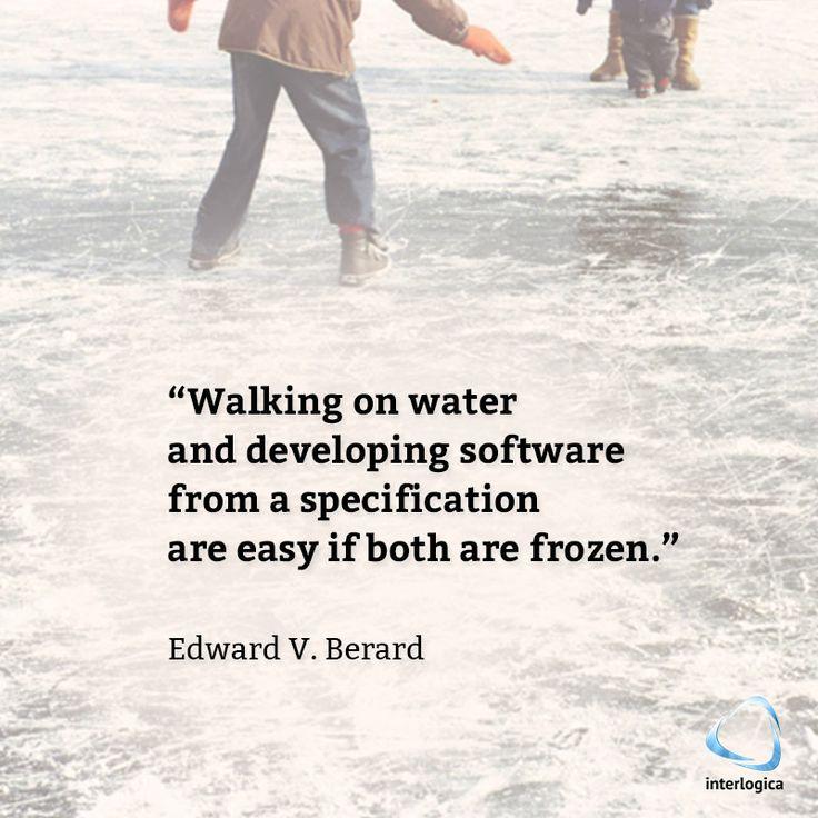 Camminare sull'acqua o partire da una specifica per sviluppare un software è facile, se (le condizioni iniziali) sono congelate.   Edward V. Berard #geek #quote #nerd Interlogica: Persone, Idee e Sistemi Software per il Business