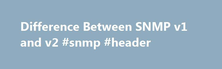 Difference Between SNMP v1 and v2 #snmp #header http://rwanda.nef2.com/difference-between-snmp-v1-and-v2-snmp-header/  # Difference Between SNMP v1 and v2 SNMP (Simple Network Management Protocol) is an Internet protocol dedicated for the management of devices on networks. Typically, routers, switches, servers, workstations, printers, modems and many other devices support SNMP. SNMP is mostly utilized in NMS (Network Management Systems) for monitoring various conditions on devices that need…