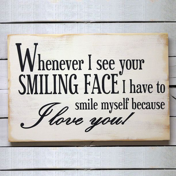 Whenever I see your SMILING FACE I have to smile myself because I LOVE YOU :)