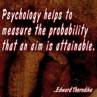 Psychology helps to measure the probability that an aim is attainable. Edward Thorndike