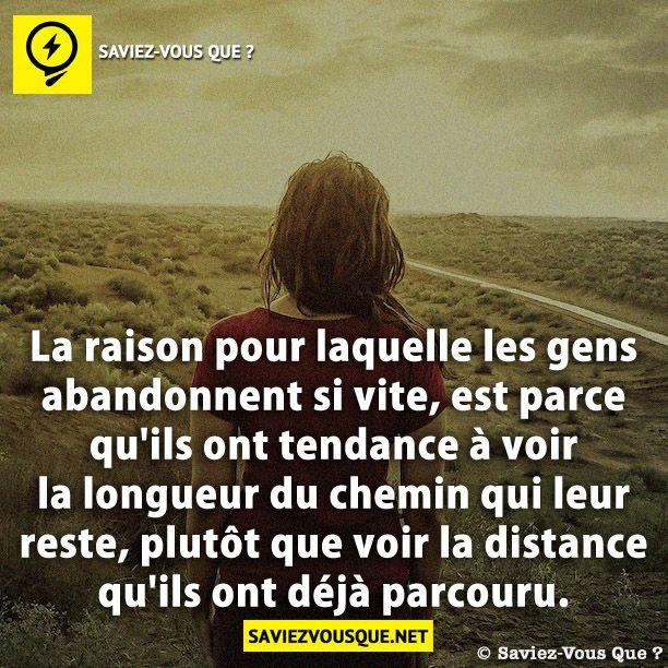 La raison pour laquelle les gens abandonnent si vite, est parce qu'ils ont tendance à voir la longueur du chemin qui leur reste, plutôt que voir la distance qu'ils ont déjà parcouru.
