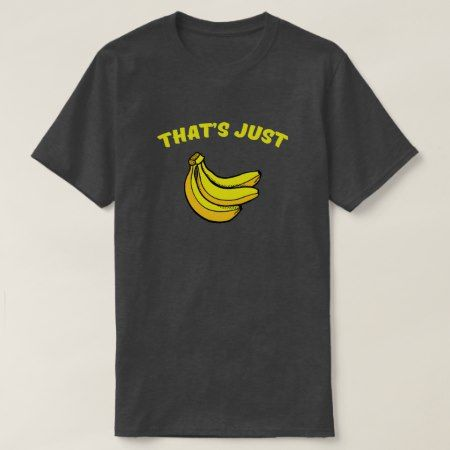 That's Just Bananas T-Shirt - click/tap to personalize and buy