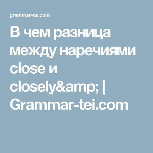В чем разница между наречиями close и closely& | Grammar-tei.com