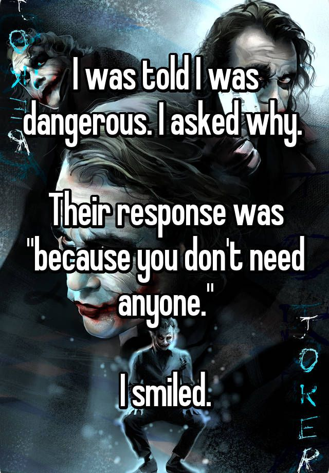 "I was told I was dangerous. I asked why.   Their response was ""because you don't need anyone.""  I smiled."
