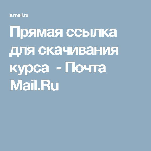Прямая ссылка для скачивания курса - Почта Mail.Ru
