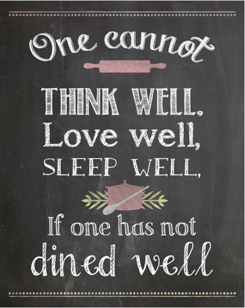 One cannot think well, love well, sleep well, if one has not dined well. -- Virginia Woolf