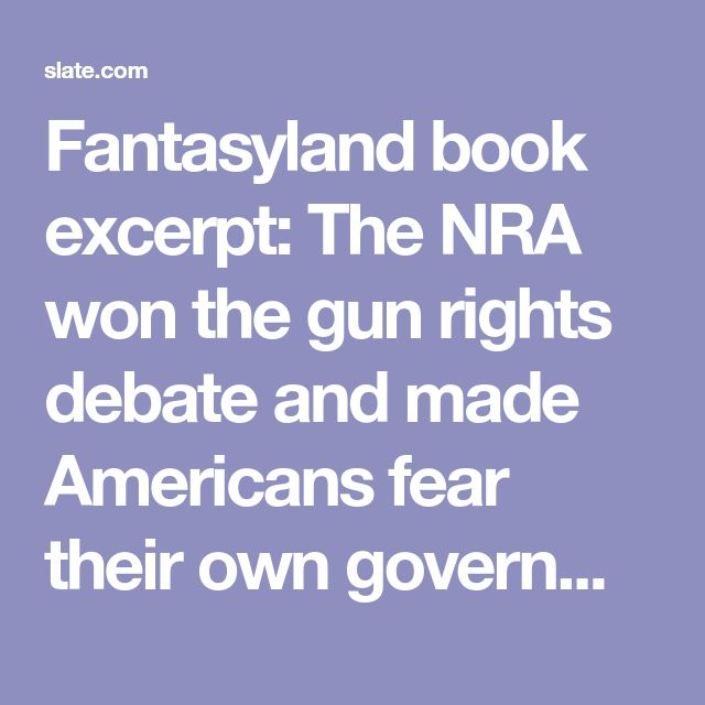 Fantasyland book excerpt: The NRA won the gun rights debate and made Americans fear their own government.