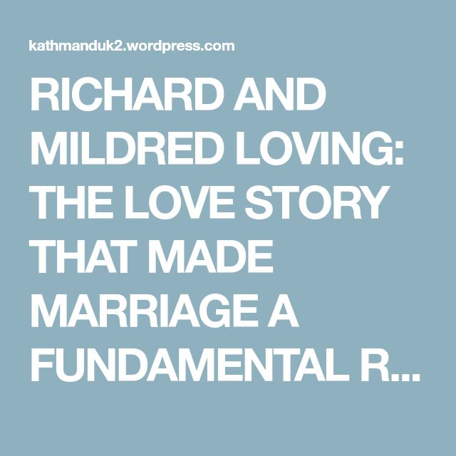 RICHARD AND MILDRED LOVING: THE LOVE STORY THAT MADE MARRIAGE A FUNDAMENTAL RIGHT – BEAUTIFUL, ALSO, ARE THE SOULS OF MY BLACK SISTERS