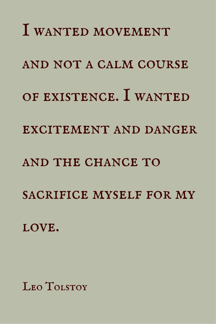 """I wanted movement and not a calm course of existence. I wanted excitement and danger and the chance to sacrifice myself for my love.""  ― Leo Tolstoy.  Click on this image to see the biggest collection of famous quotes on the net!"