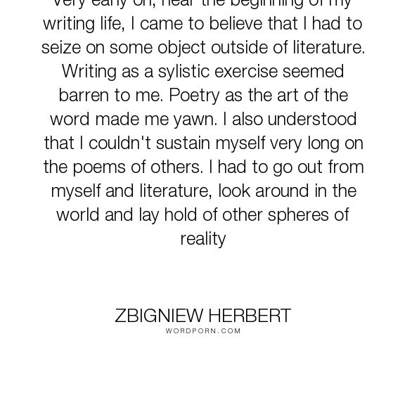 "Zbigniew Herbert - ""Very early on, near the beginning of my writing life, I came to believe that I had..."". writing, literature, writing-life, writing-process, writing-advice, writing-craft, writing-creative-process"
