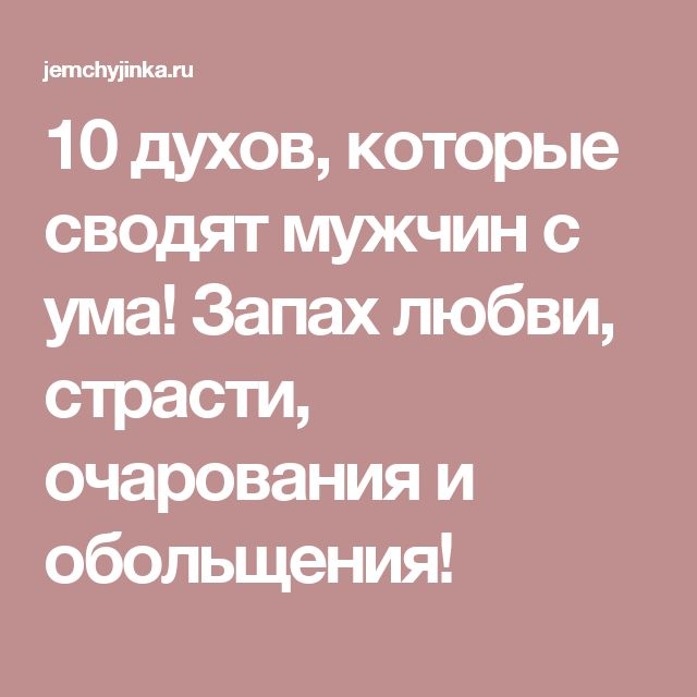10 духов, которые сводят мужчин с ума! Запах любви, страсти, очарования и обольщения!