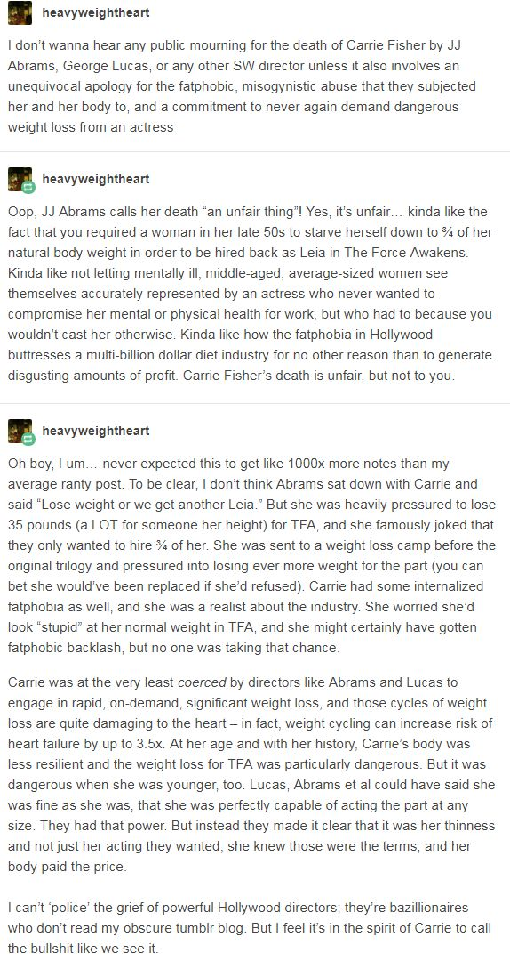 I don't wanna hear any public mourning for the death of Carrie Fisher by JJ Abrams, George Lucas, or any other SW director unless it also involves an unequivocal apology for the fatphobic, misogynistic abuse that they subjected her and her body to, and a commitment to never again demand dangerous weight loss from an actress