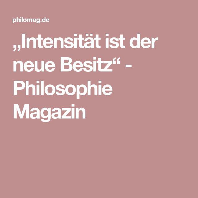 """""""Intensität ist der neue Besitz"""" - Philosophie Magazin"""