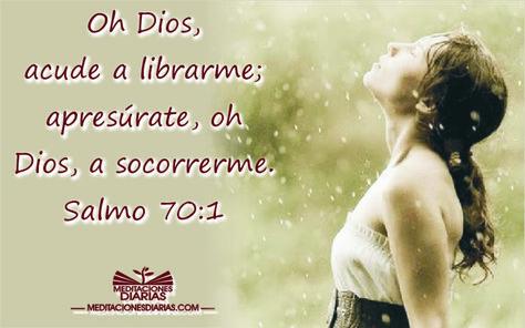 Oh Dios, acude a librarme; apresúrate, oh Dios, a socorrerme. Salmo 70:1