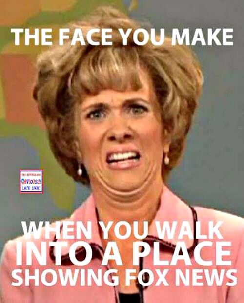 That face you make when you walk into a place showing Fox News. Hahahahaha